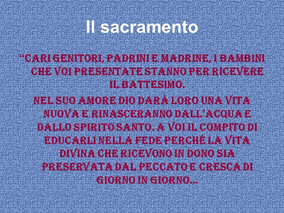 """Il sacramento """" Cari genitori, padrini e madrine, i bambini che voi presentate stanno per ricevere il Battesimo. Nel suo amore Dio darà loro una vita"""