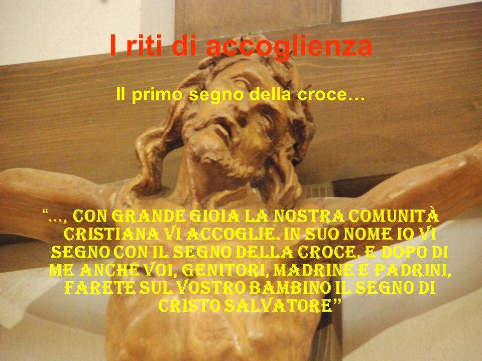 """I riti di accoglienza Il primo segno della croce… """" …, con grande gioia la nostra comunità cristiana vi accoglie. In suo nome io vi segno con il segno"""