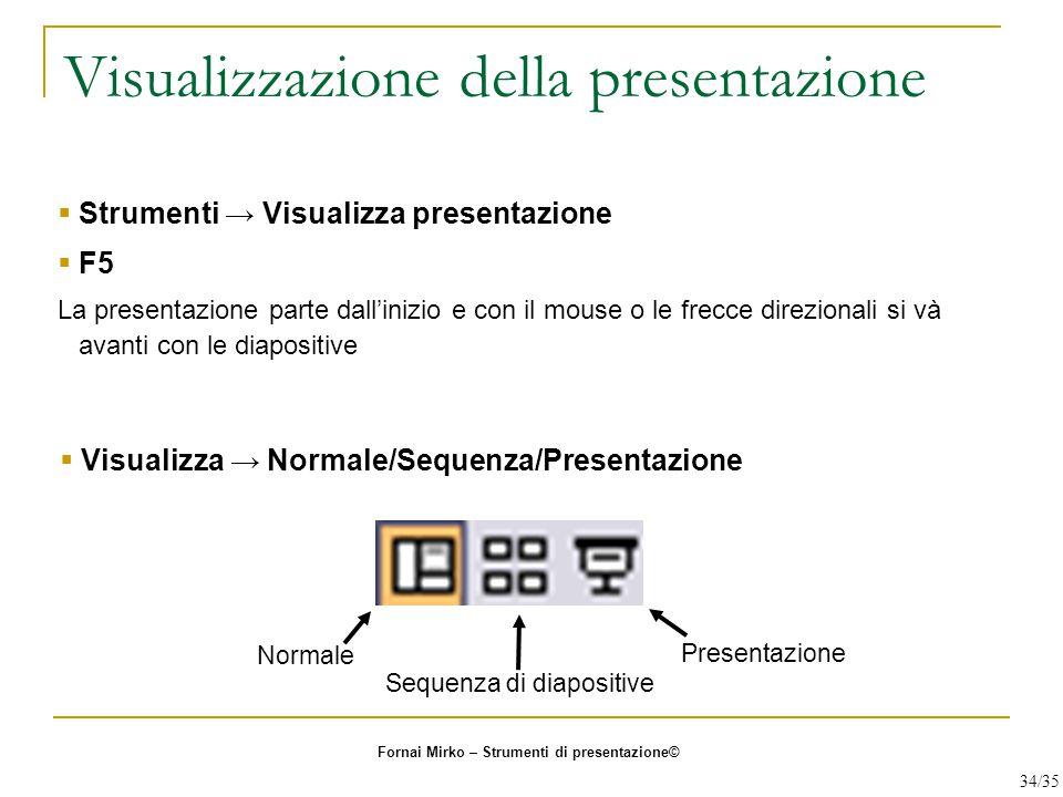 Visualizzazione della presentazione  Strumenti → Visualizza presentazione  F5 La presentazione parte dall'inizio e con il mouse o le frecce direzion
