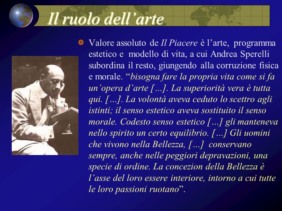 Il ruolo dell'arte Valore assoluto de Il Piacere è l'arte, programma estetico e modello di vita, a cui Andrea Sperelli subordina il resto, giungendo alla corruzione fisica e morale.