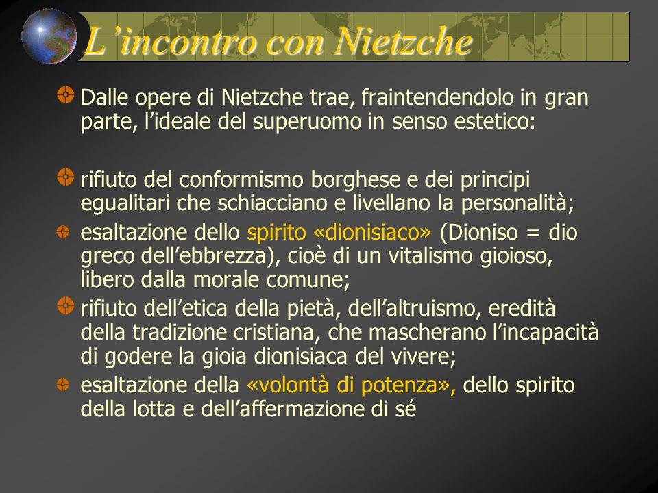 L'incontro con Nietzche Dalle opere di Nietzche trae, fraintendendolo in gran parte, l'ideale del superuomo in senso estetico: rifiuto del conformismo