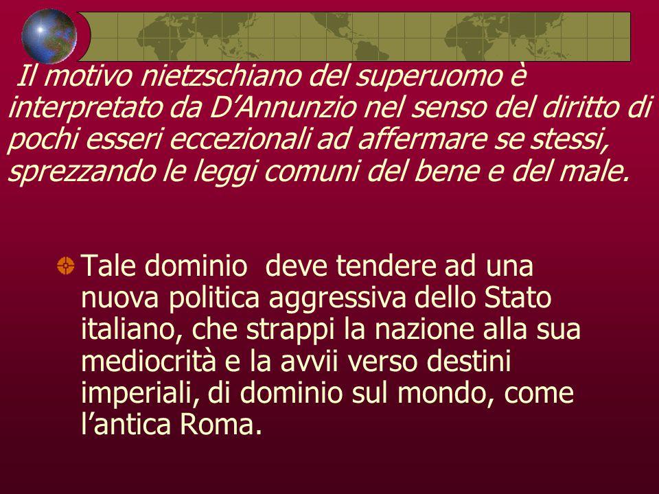 Il motivo nietzschiano del superuomo è interpretato da D'Annunzio nel senso del diritto di pochi esseri eccezionali ad affermare se stessi, sprezzando le leggi comuni del bene e del male.