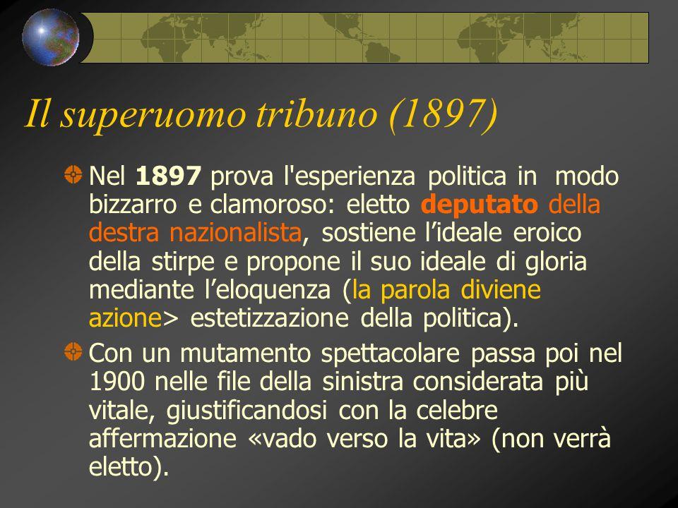 Il superuomo tribuno (1897) Nel 1897 prova l'esperienza politica in modo bizzarro e clamoroso: eletto deputato della destra nazionalista, sostiene l'i
