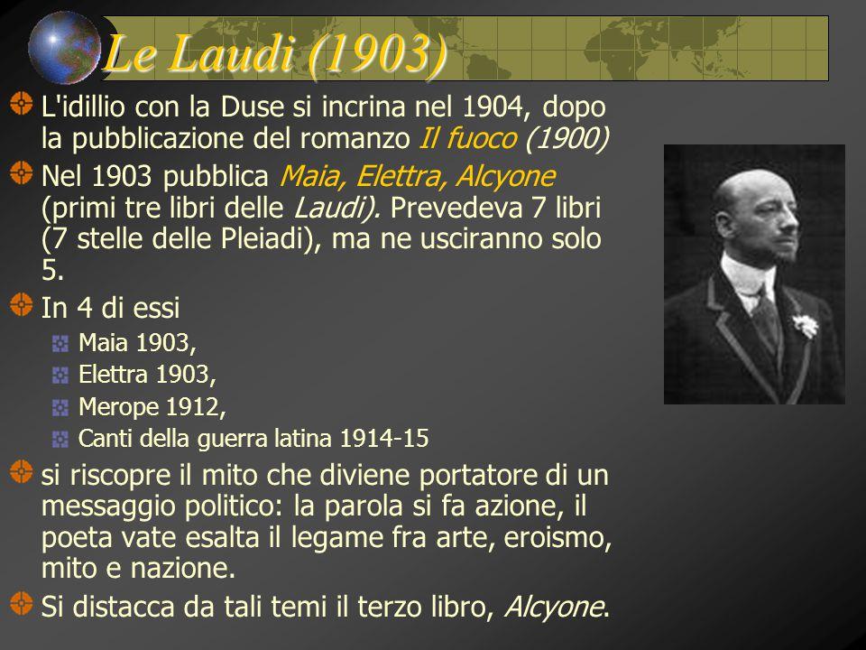 Le Laudi (1903) L'idillio con la Duse si incrina nel 1904, dopo la pubblicazione del romanzo Il fuoco (1900) Nel 1903 pubblica Maia, Elettra, Alcyone
