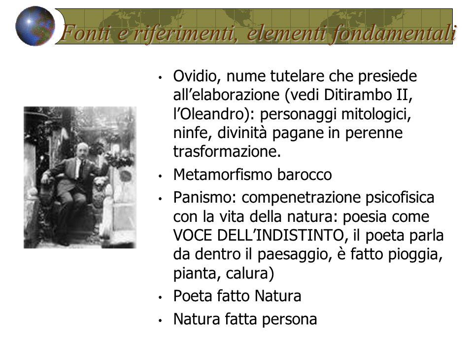 Fonti e riferimenti, elementi fondamentali Ovidio, nume tutelare che presiede all'elaborazione (vedi Ditirambo II, l'Oleandro): personaggi mitologici, ninfe, divinità pagane in perenne trasformazione.