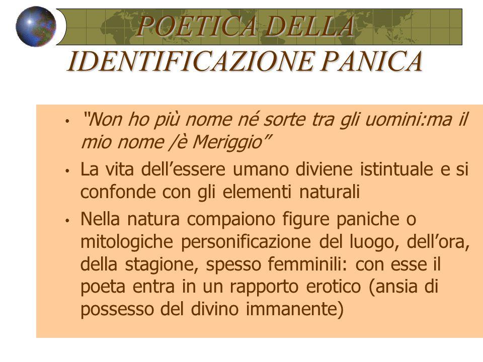 """POETICA DELLA IDENTIFICAZIONE PANICA """"Non ho più nome né sorte tra gli uomini:ma il mio nome /è Meriggio"""" La vita dell'essere umano diviene istintuale"""