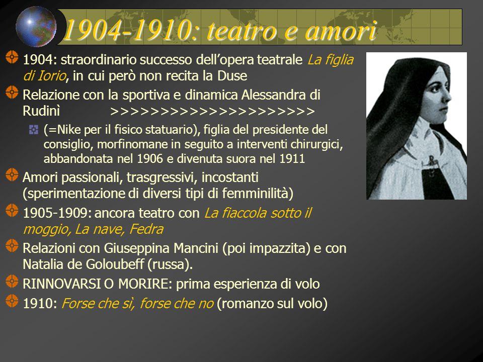 1904-1910: teatro e amori 1904: straordinario successo dell'opera teatrale La figlia di Iorio, in cui però non recita la Duse Relazione con la sportiva e dinamica Alessandra di Rudinì >>>>>>>>>>>>>>>>>>>>> (=Nike per il fisico statuario), figlia del presidente del consiglio, morfinomane in seguito a interventi chirurgici, abbandonata nel 1906 e divenuta suora nel 1911 Amori passionali, trasgressivi, incostanti (sperimentazione di diversi tipi di femminilità) 1905-1909: ancora teatro con La fiaccola sotto il moggio, La nave, Fedra Relazioni con Giuseppina Mancini (poi impazzita) e con Natalia de Goloubeff (russa).