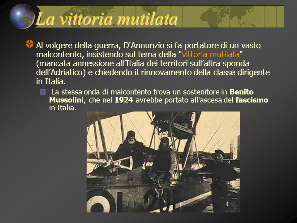 La vittoria mutilata Al volgere della guerra, D Annunzio si fa portatore di un vasto malcontento, insistendo sul tema della vittoria mutilata (mancata annessione all'Italia dei territori sull'altra sponda dell'Adriatico) e chiedendo il rinnovamento della classe dirigente in Italia.