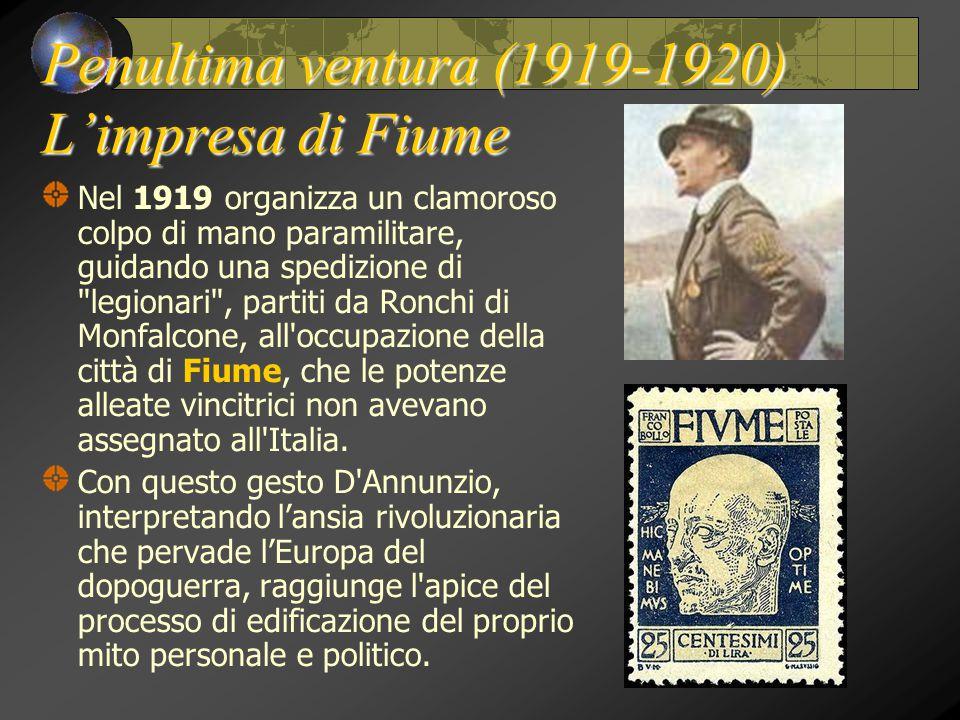 Penultima ventura (1919-1920) L'impresa di Fiume Nel 1919 organizza un clamoroso colpo di mano paramilitare, guidando una spedizione di