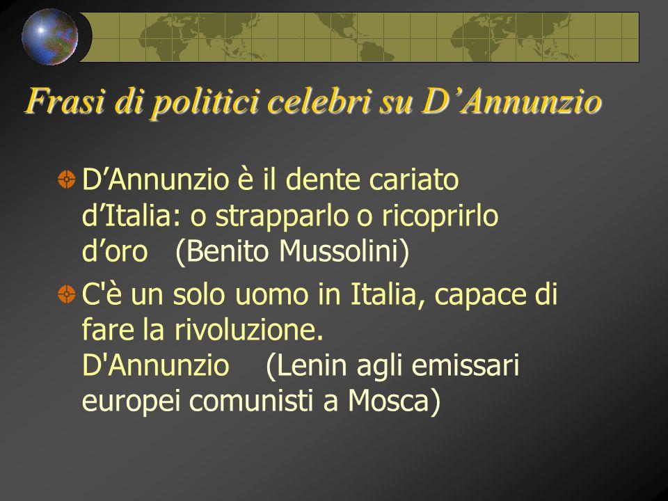 Frasi di politici celebri su D'Annunzio D'Annunzio è il dente cariato d'Italia: o strapparlo o ricoprirlo d'oro (Benito Mussolini) C'è un solo uomo in