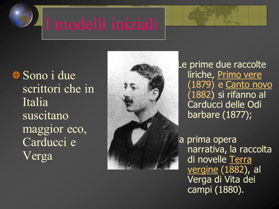 I modelli iniziali Sono i due scrittori che in Italia suscitano maggior eco, Carducci e Verga Le prime due raccolte liriche, Primo vere (1879) e Canto