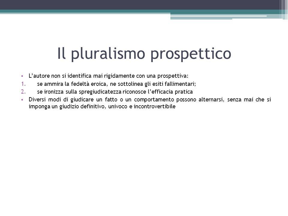 Il pluralismo prospettico L'autore non si identifica mai rigidamente con una prospettiva: 1.se ammira la fedeltà eroica, ne sottolinea gli esiti falli