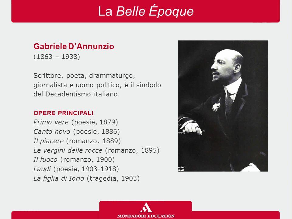 La Belle Époque Gabriele D'Annunzio (1863 – 1938) Scrittore, poeta, drammaturgo, giornalista e uomo politico, è il simbolo del Decadentismo italiano.