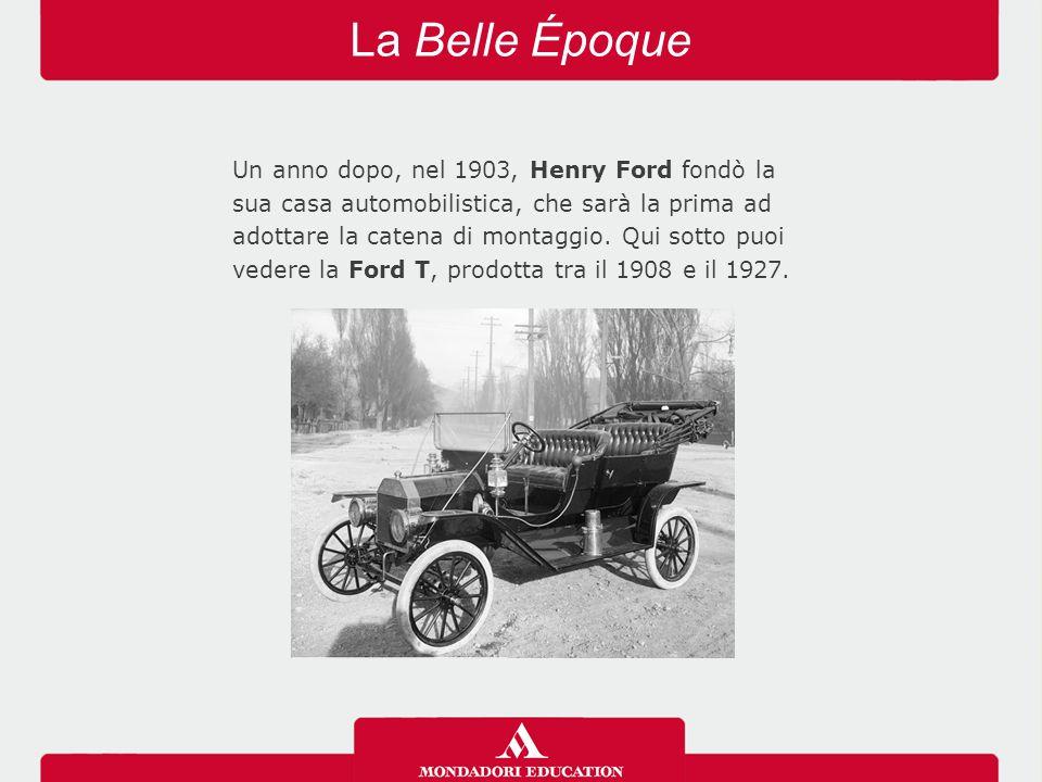 La Belle Époque Un anno dopo, nel 1903, Henry Ford fondò la sua casa automobilistica, che sarà la prima ad adottare la catena di montaggio. Qui sotto