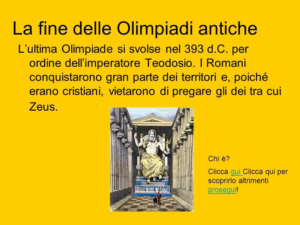 La fine delle Olimpiadi antiche L'ultima Olimpiade si svolse nel 393 d.C. per ordine dell'imperatore Teodosio. I Romani conquistarono gran parte dei t