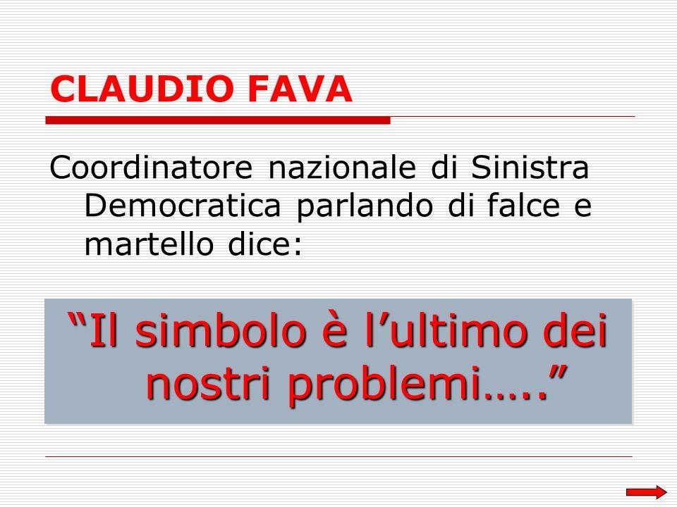CLAUDIO FAVA Coordinatore nazionale di Sinistra Democratica parlando di falce e martello dice: Il simbolo è l'ultimo dei nostri problemi…..