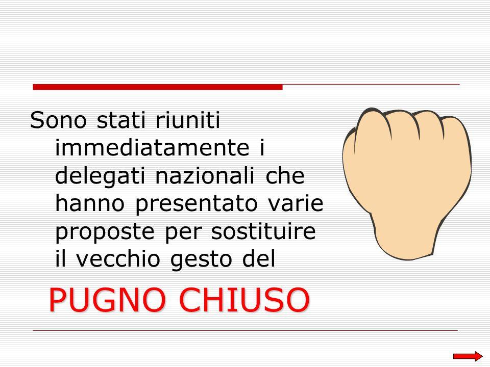 Sono stati riuniti immediatamente i delegati nazionali che hanno presentato varie proposte per sostituire il vecchio gesto del PUGNO CHIUSO