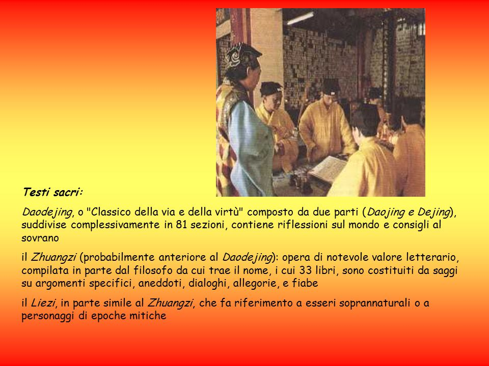 Testi sacri: Daodejing, o Classico della via e della virtù composto da due parti (Daojing e Dejing), suddivise complessivamente in 81 sezioni, contiene riflessioni sul mondo e consigli al sovrano il Zhuangzi (probabilmente anteriore al Daodejing): opera di notevole valore letterario, compilata in parte dal filosofo da cui trae il nome, i cui 33 libri, sono costituiti da saggi su argomenti specifici, aneddoti, dialoghi, allegorie, e fiabe il Liezi, in parte simile al Zhuangzi, che fa riferimento a esseri soprannaturali o a personaggi di epoche mitiche