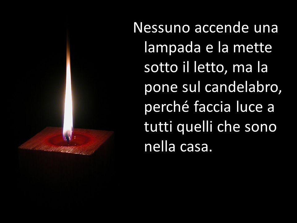 Nessuno accende una lampada e la mette sotto il letto, ma la pone sul candelabro, perché faccia luce a tutti quelli che sono nella casa.