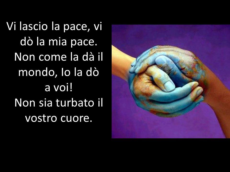Vi lascio la pace, vi dò la mia pace. Non come la dà il mondo, Io la dò a voi! Non sia turbato il vostro cuore.