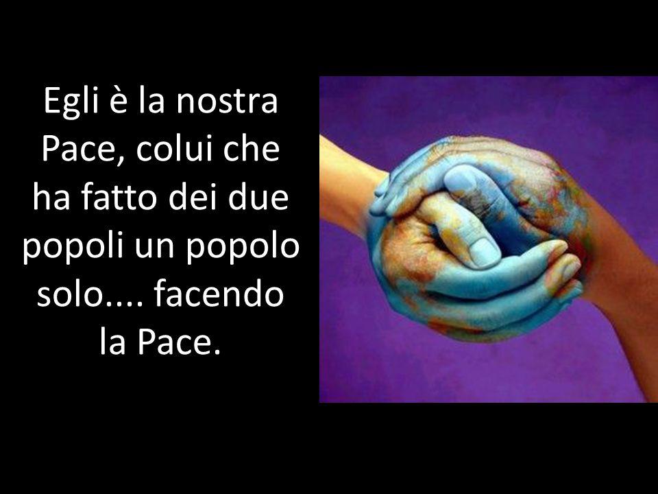 Egli è la nostra Pace, colui che ha fatto dei due popoli un popolo solo.... facendo la Pace.