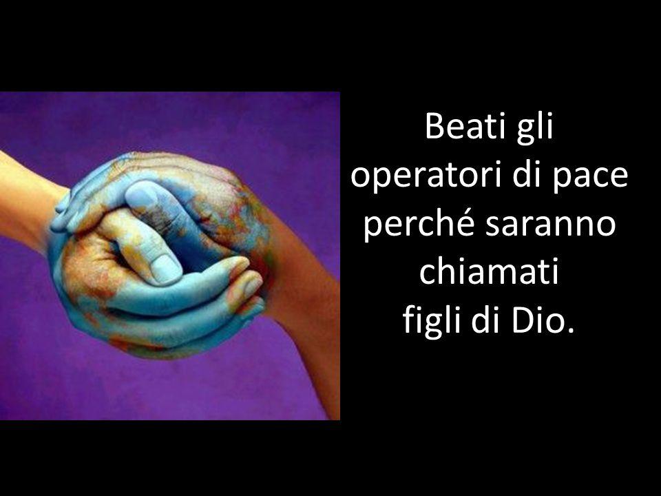 Beati gli operatori di pace perché saranno chiamati figli di Dio.