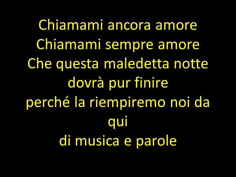 Chiamami ancora amore Chiamami sempre amore Che questa maledetta notte dovrà pur finire perché la riempiremo noi da qui di musica e parole