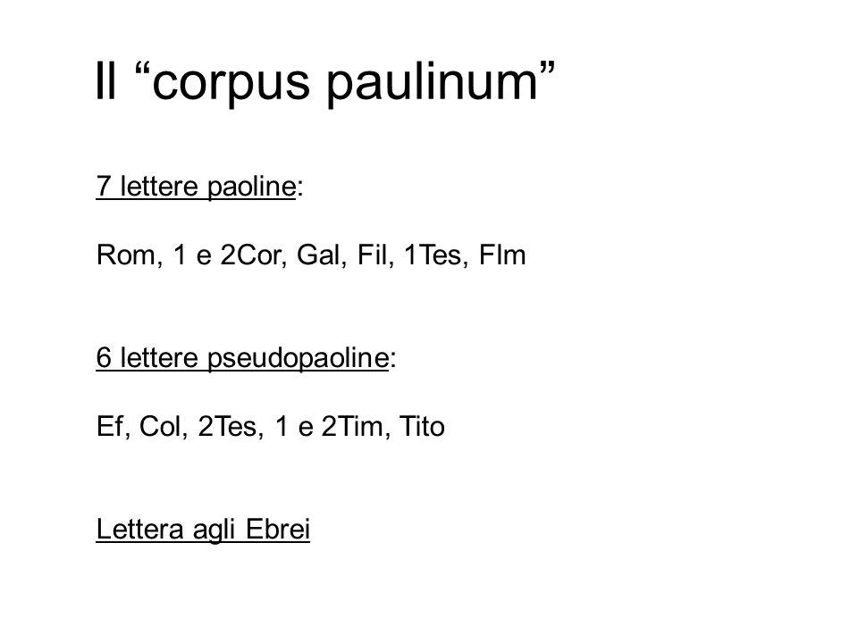 Il corpus paulinum 7 lettere paoline: Rom, 1 e 2Cor, Gal, Fil, 1Tes, Flm 6 lettere pseudopaoline: Ef, Col, 2Tes, 1 e 2Tim, Tito Lettera agli Ebrei