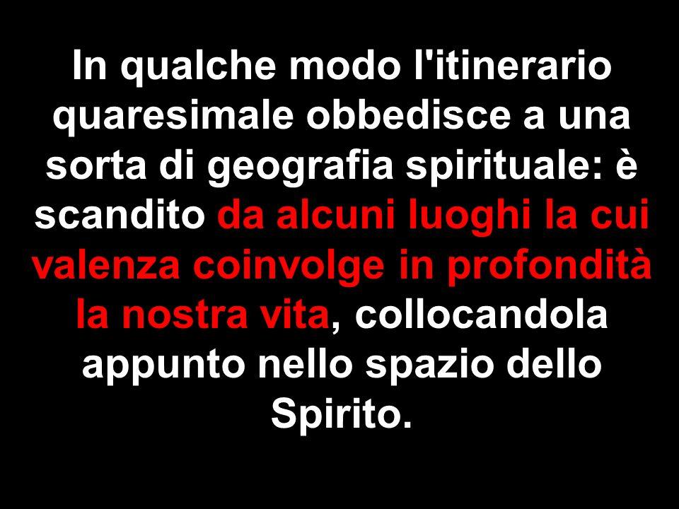In qualche modo l itinerario quaresimale obbedisce a una sorta di geografia spirituale: è scandito da alcuni luoghi la cui valenza coinvolge in profondità la nostra vita, collocandola appunto nello spazio dello Spirito.