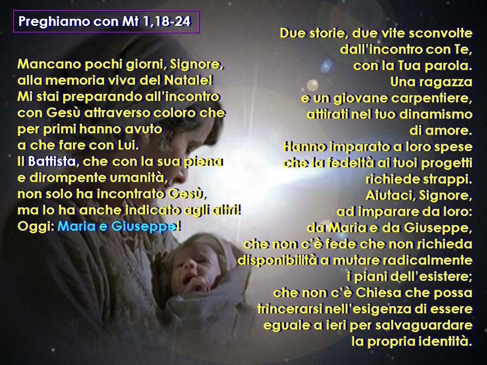 Preghiamo con Mt 1,18-24 Mancano pochi giorni, Signore, alla memoria viva del Natale! Mi stai preparando all'incontro con Gesù attraverso coloro che p