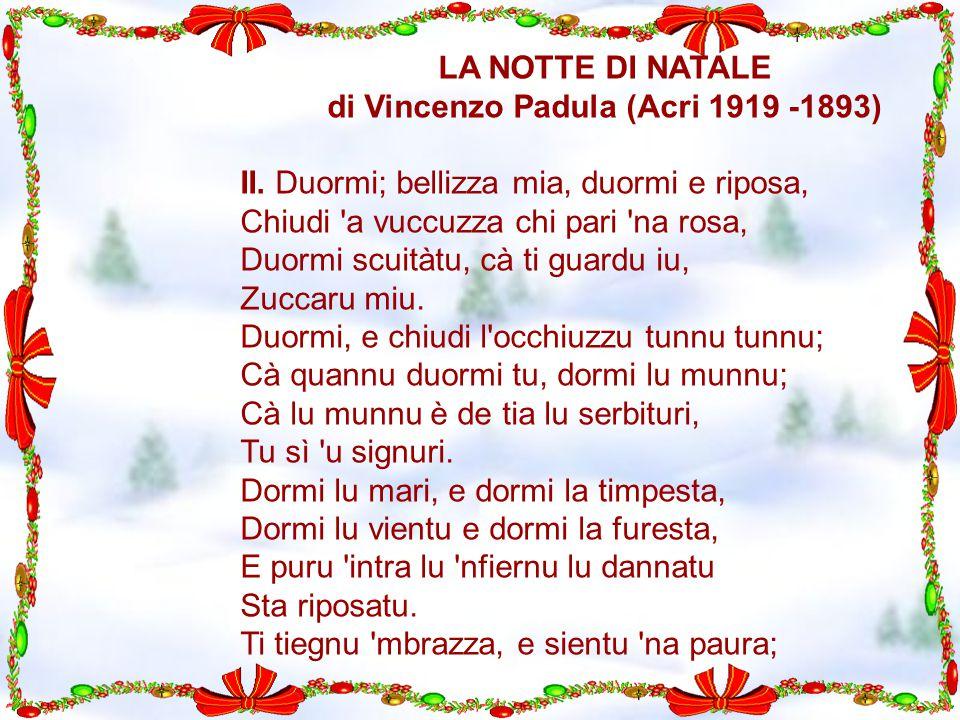 LA NOTTE DI NATALE di Vincenzo Padula (Acri 1919 -1893) II. Duormi; bellizza mia, duormi e riposa, Chiudi 'a vuccuzza chi pari 'na rosa, Duormi scuità