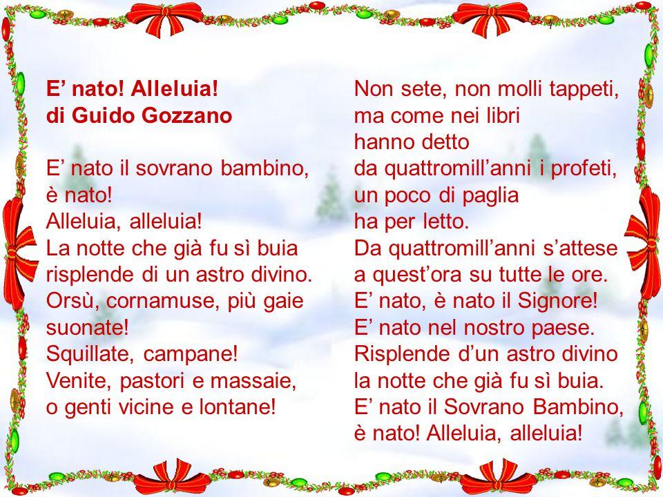E' nato! Alleluia! di Guido Gozzano E' nato il sovrano bambino, è nato! Alleluia, alleluia! La notte che già fu sì buia risplende di un astro divino.