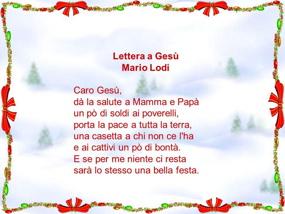 Lettera a Gesù Mario Lodi Caro Gesù, dà la salute a Mamma e Papà un pò di soldi ai poverelli, porta la pace a tutta la terra, una casetta a chi non ce l ha e ai cattivi un pò di bontà.