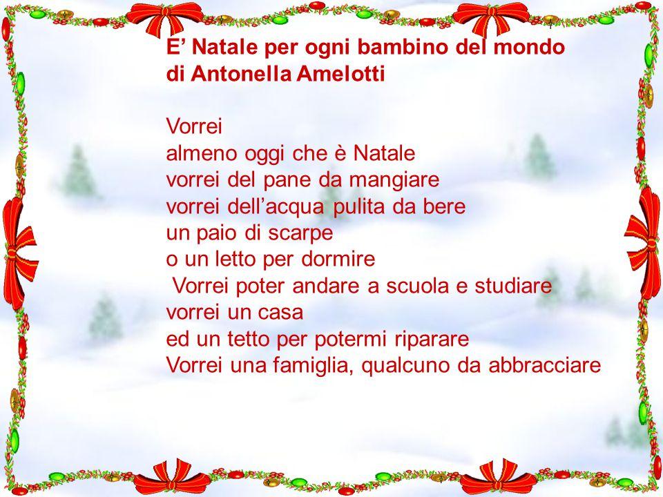 E' Natale per ogni bambino del mondo di Antonella Amelotti Vorrei almeno oggi che è Natale vorrei del pane da mangiare vorrei dell'acqua pulita da ber