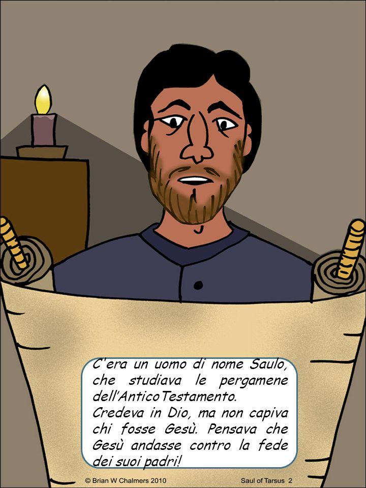 C'era un uomo di nome Saulo, che studiava le pergamene dell'AnticoTestamento. Credeva in Dio, ma non capiva chi fosse Gesù. Pensava che Gesù andasse c