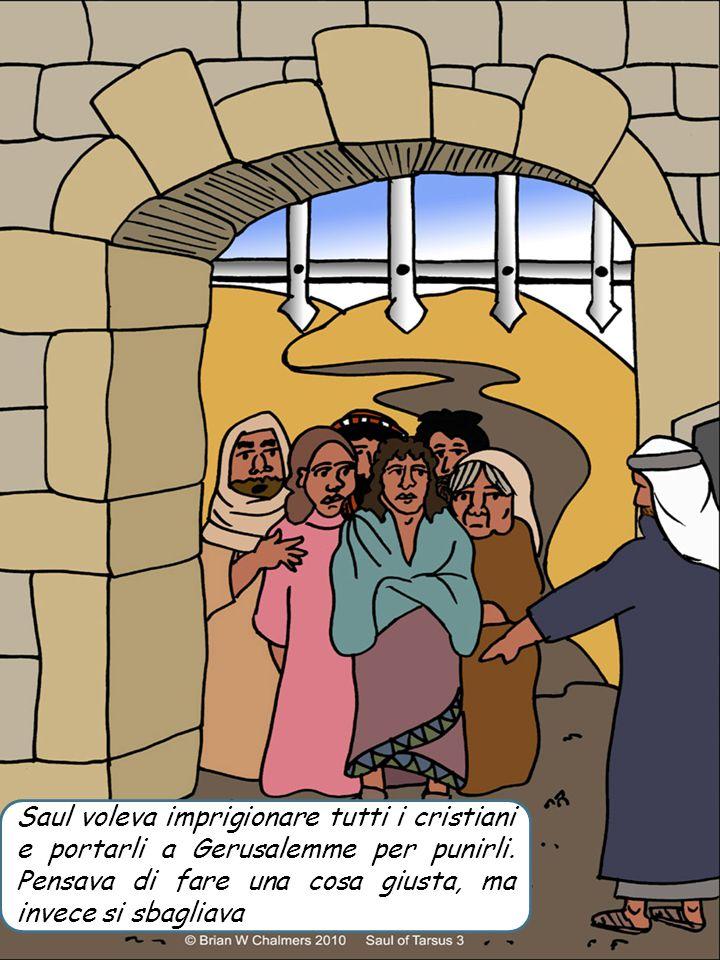 Saul voleva imprigionare tutti i cristiani e portarli a Gerusalemme per punirli. Pensava di fare una cosa giusta, ma invece si sbagliava