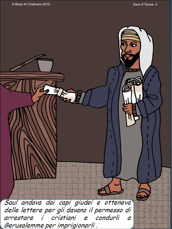 Saul andava dai capi giudei e otteneva delle lettere per gli davano il permesso di arrestare i cristiani e condurli a Gerusalemme per imprigionarli.