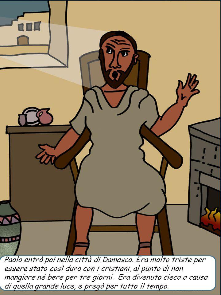 Paolo entrò poi nella città di Damasco. Era molto triste per essere stato così duro con i cristiani, al punto di non mangiare né bere per tre giorni.