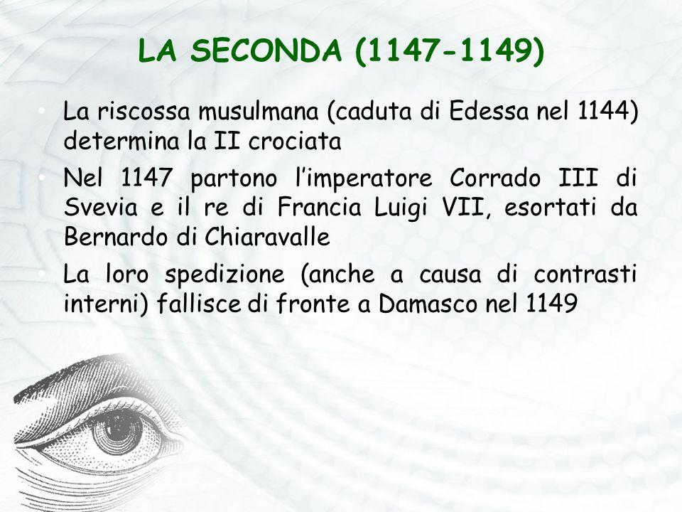 LA SECONDA (1147-1149) La riscossa musulmana (caduta di Edessa nel 1144) determina la II crociata Nel 1147 partono l'imperatore Corrado III di Svevia e il re di Francia Luigi VII, esortati da Bernardo di Chiaravalle La loro spedizione (anche a causa di contrasti interni) fallisce di fronte a Damasco nel 1149