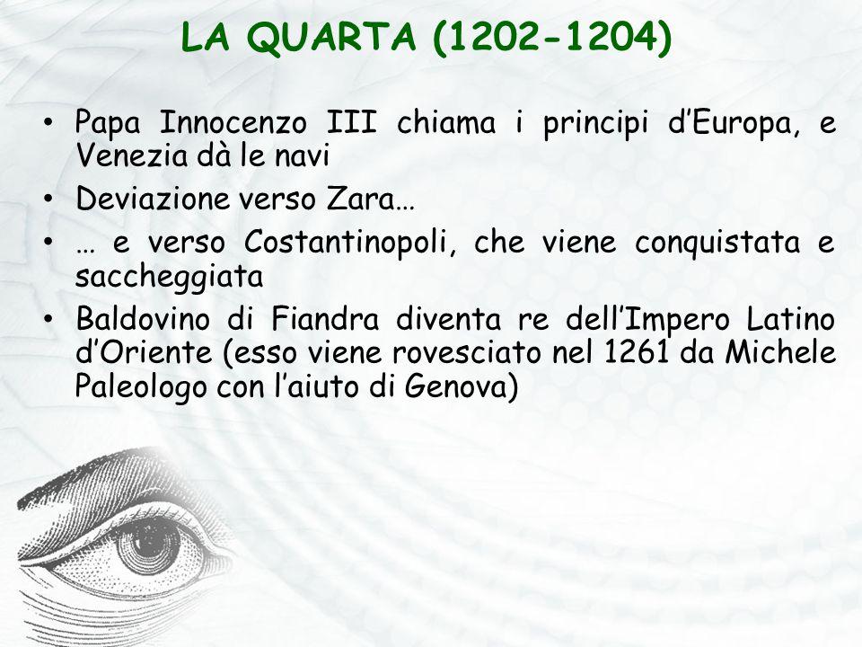 LA QUARTA (1202-1204) Papa Innocenzo III chiama i principi d'Europa, e Venezia dà le navi Deviazione verso Zara… … e verso Costantinopoli, che viene conquistata e saccheggiata Baldovino di Fiandra diventa re dell'Impero Latino d'Oriente (esso viene rovesciato nel 1261 da Michele Paleologo con l'aiuto di Genova)
