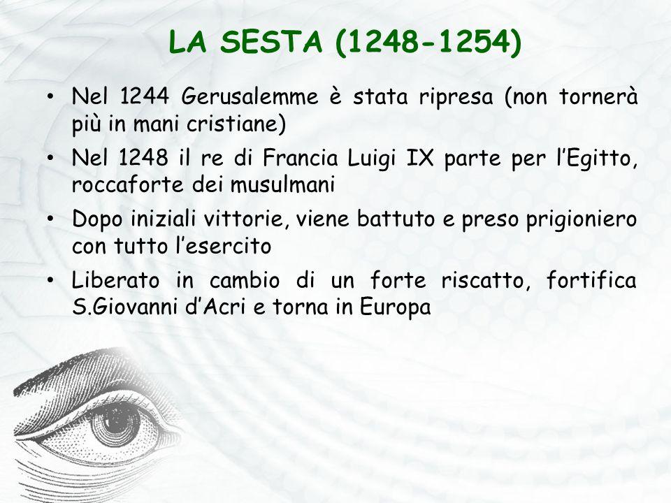 LA SESTA (1248-1254) Nel 1244 Gerusalemme è stata ripresa (non tornerà più in mani cristiane) Nel 1248 il re di Francia Luigi IX parte per l'Egitto, r