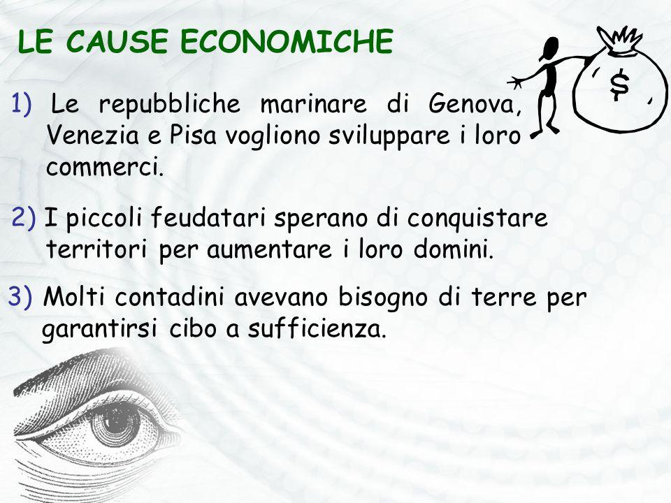 LE CAUSE ECONOMICHE 1) Le repubbliche marinare di Genova, Venezia e Pisa vogliono sviluppare i loro commerci. 2) I piccoli feudatari sperano di conqui