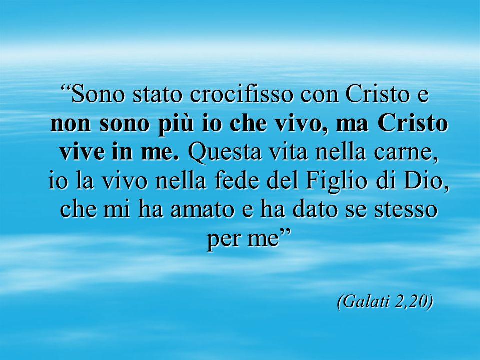 """""""Sono stato crocifisso con Cristo e non sono più io che vivo, ma Cristo vive in me. Questa vita nella carne, io la vivo nella fede del Figlio di Dio,"""