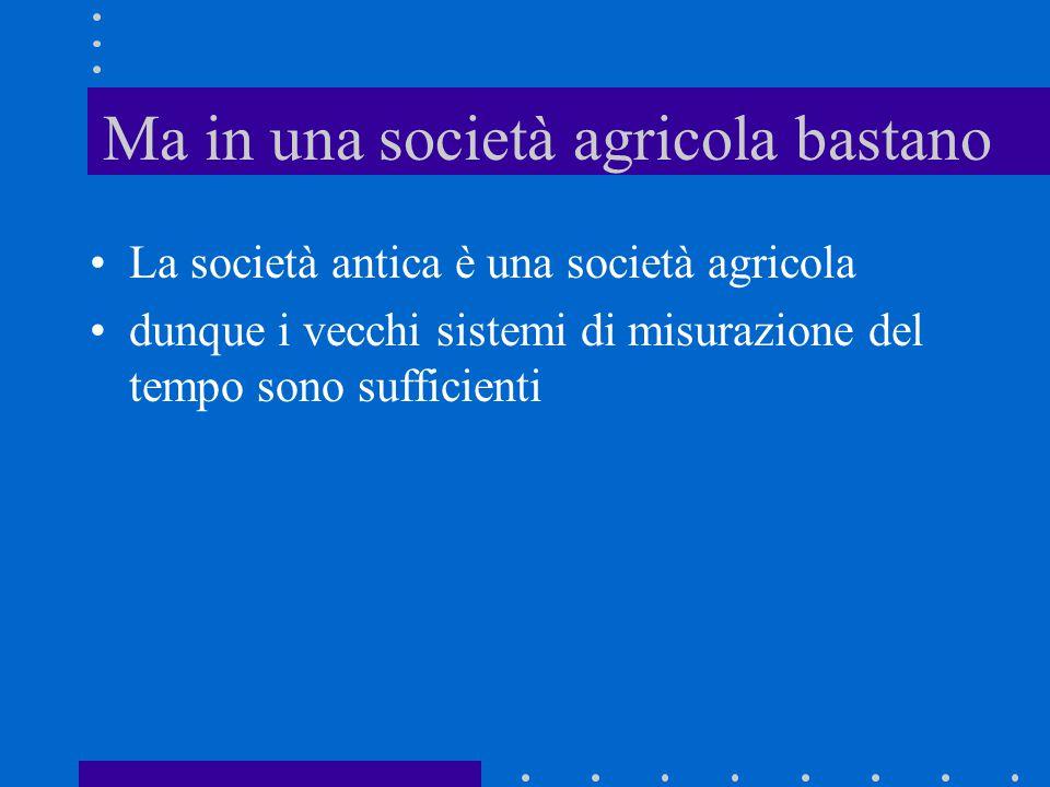 Ma in una società agricola bastano La società antica è una società agricola dunque i vecchi sistemi di misurazione del tempo sono sufficienti