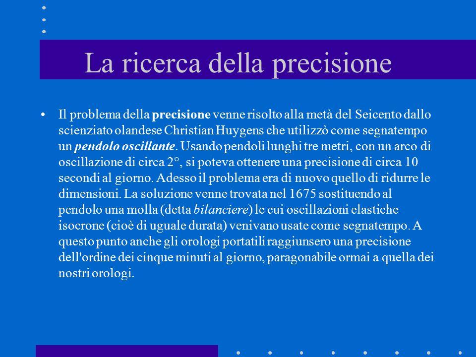 La ricerca della precisione Il problema della precisione venne risolto alla metà del Seicento dallo scienziato olandese Christian Huygens che utilizzò