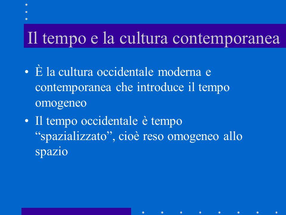"""Il tempo e la cultura contemporanea È la cultura occidentale moderna e contemporanea che introduce il tempo omogeneo Il tempo occidentale è tempo """"spa"""