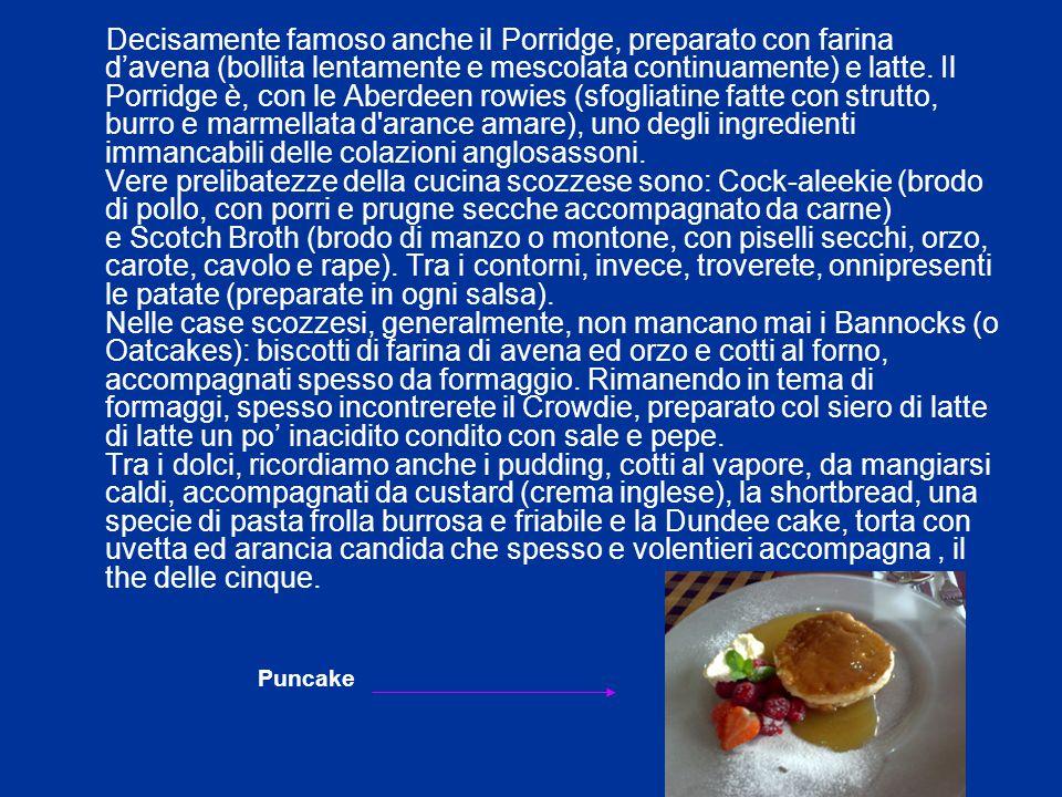 Decisamente famoso anche il Porridge, preparato con farina d'avena (bollita lentamente e mescolata continuamente) e latte. Il Porridge è, con le Aberd