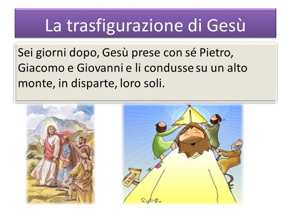 La trasfigurazione di Gesù Sei giorni dopo, Gesù prese con sé Pietro, Giacomo e Giovanni e li condusse su un alto monte, in disparte, loro soli.