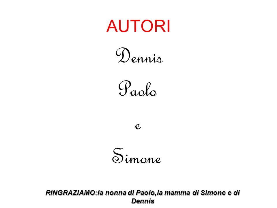 AUTORI Dennis Paolo e Simone RINGRAZIAMO:la nonna di Paolo,la mamma di Simone e di Dennis