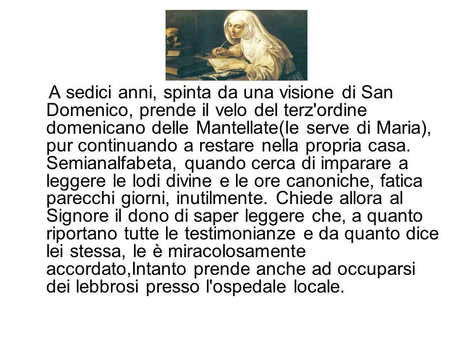 A sedici anni, spinta da una visione di San Domenico, prende il velo del terz ordine domenicano delle Mantellate(le serve di Maria), pur continuando a restare nella propria casa.